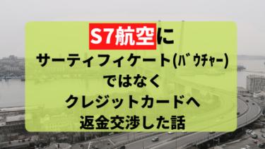 S7航空の航空券が強制的にキャンセル!サーティフィケートではなく全額カードに払い戻し交渉した話